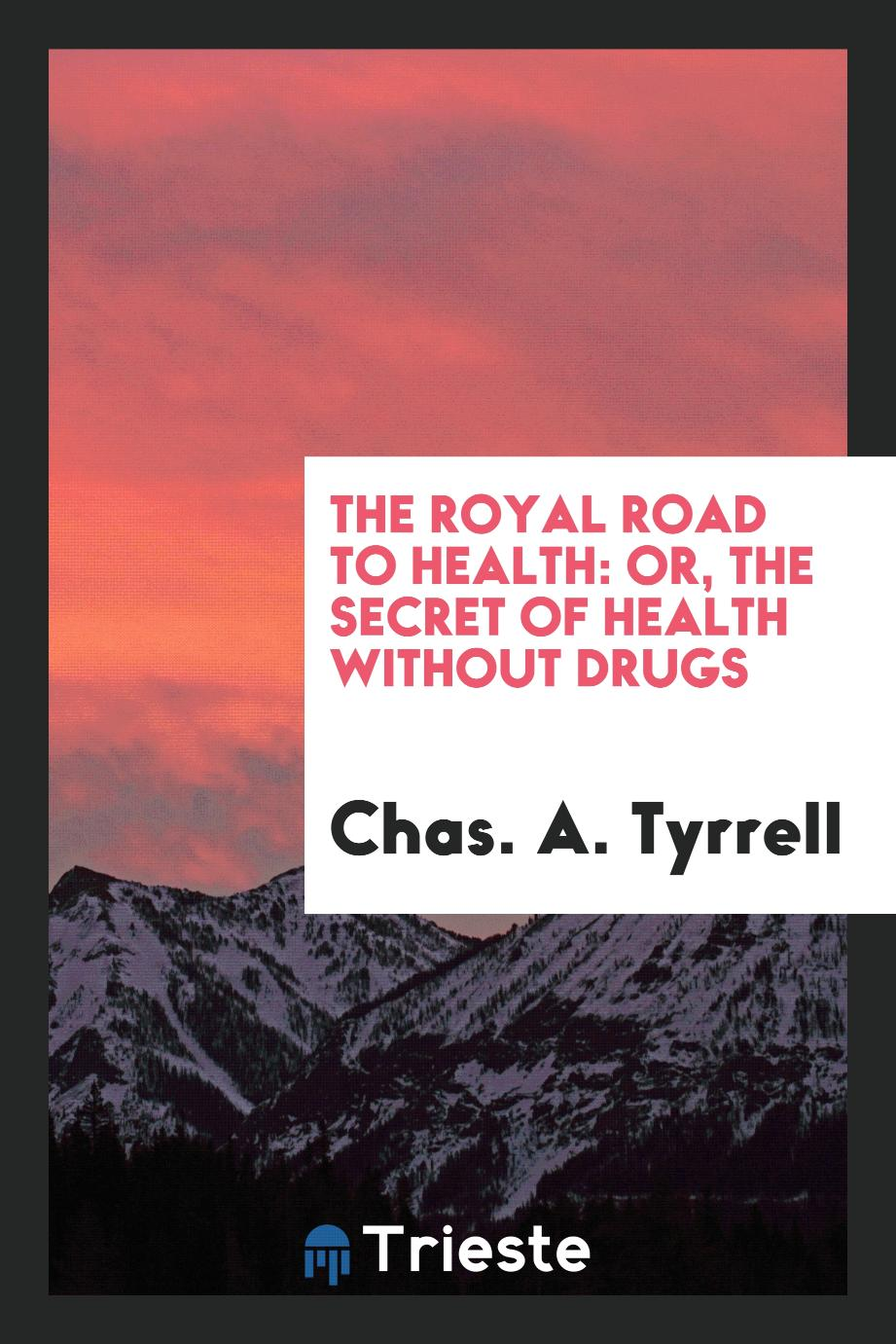 The royal road to health: or, The secret of health without drugs