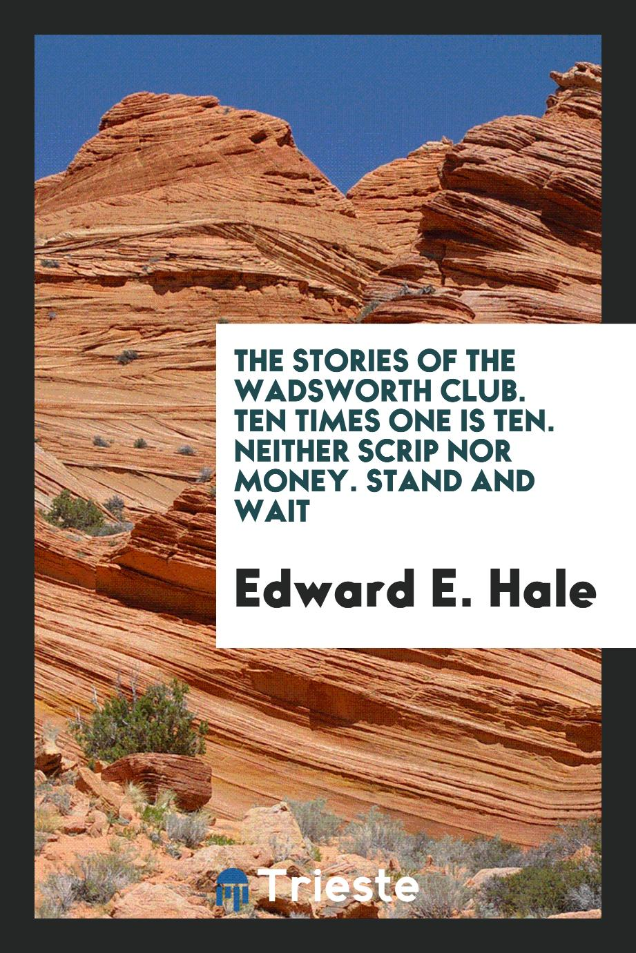 Edward E. Hale - The stories of the Wadsworth Club. Ten times one is ten. Neither scrip nor money. Stand and Wait