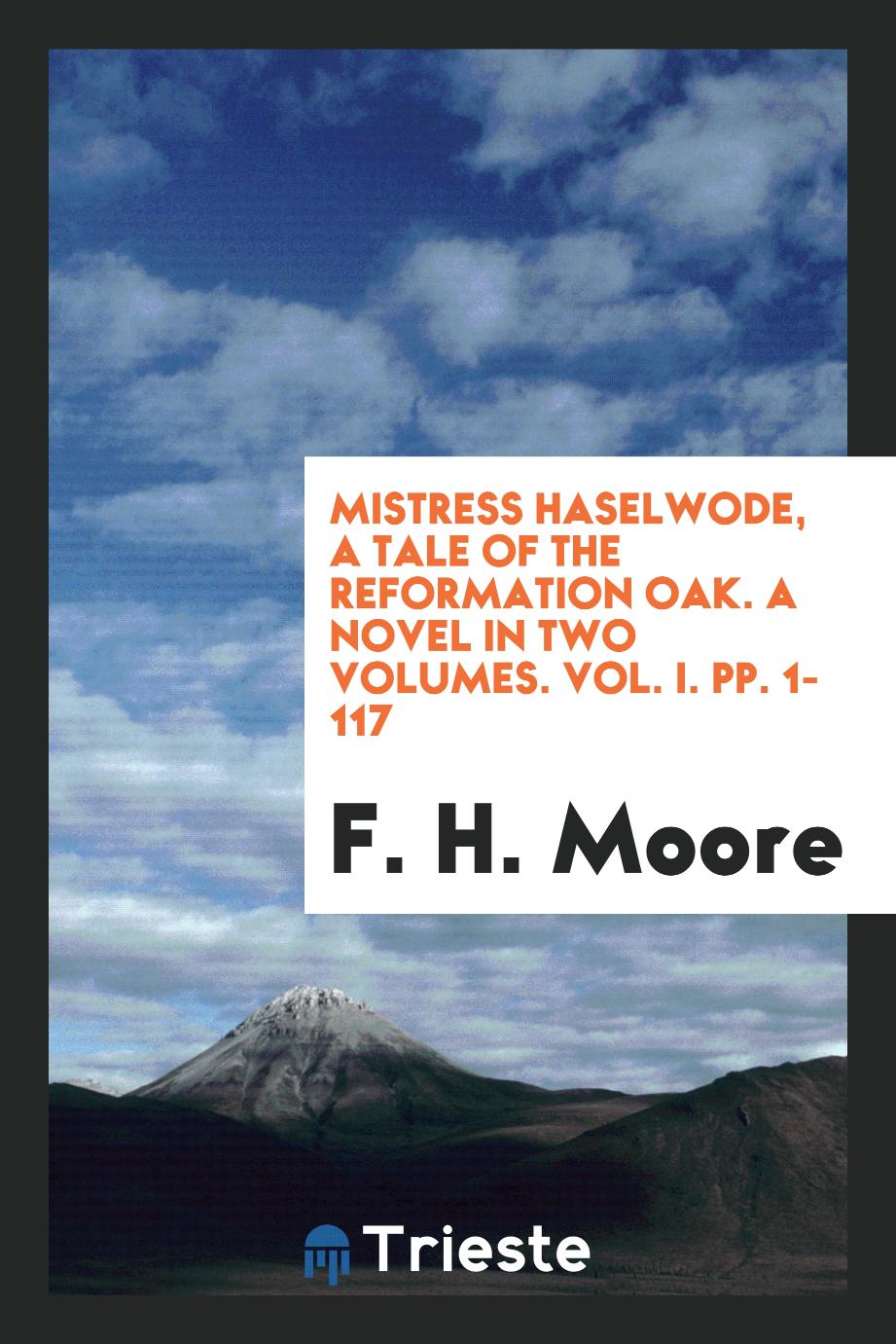 Mistress Haselwode, a Tale of the Reformation Oak. A Novel in Two Volumes. Vol. I. pp. 1-117