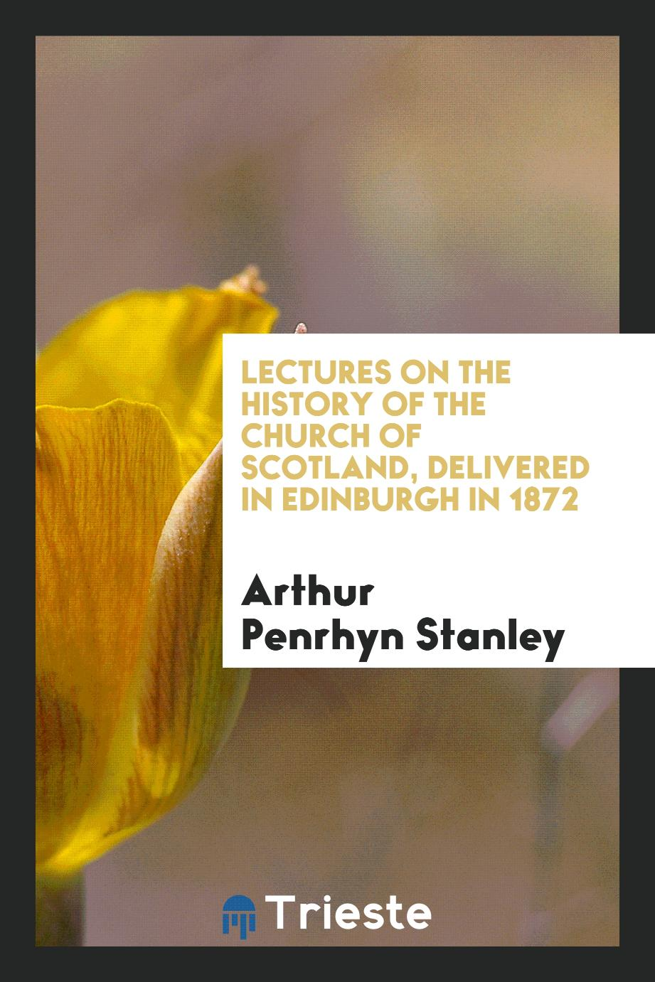 Lectures on the History of the Church of Scotland, Delivered in Edinburgh in 1872