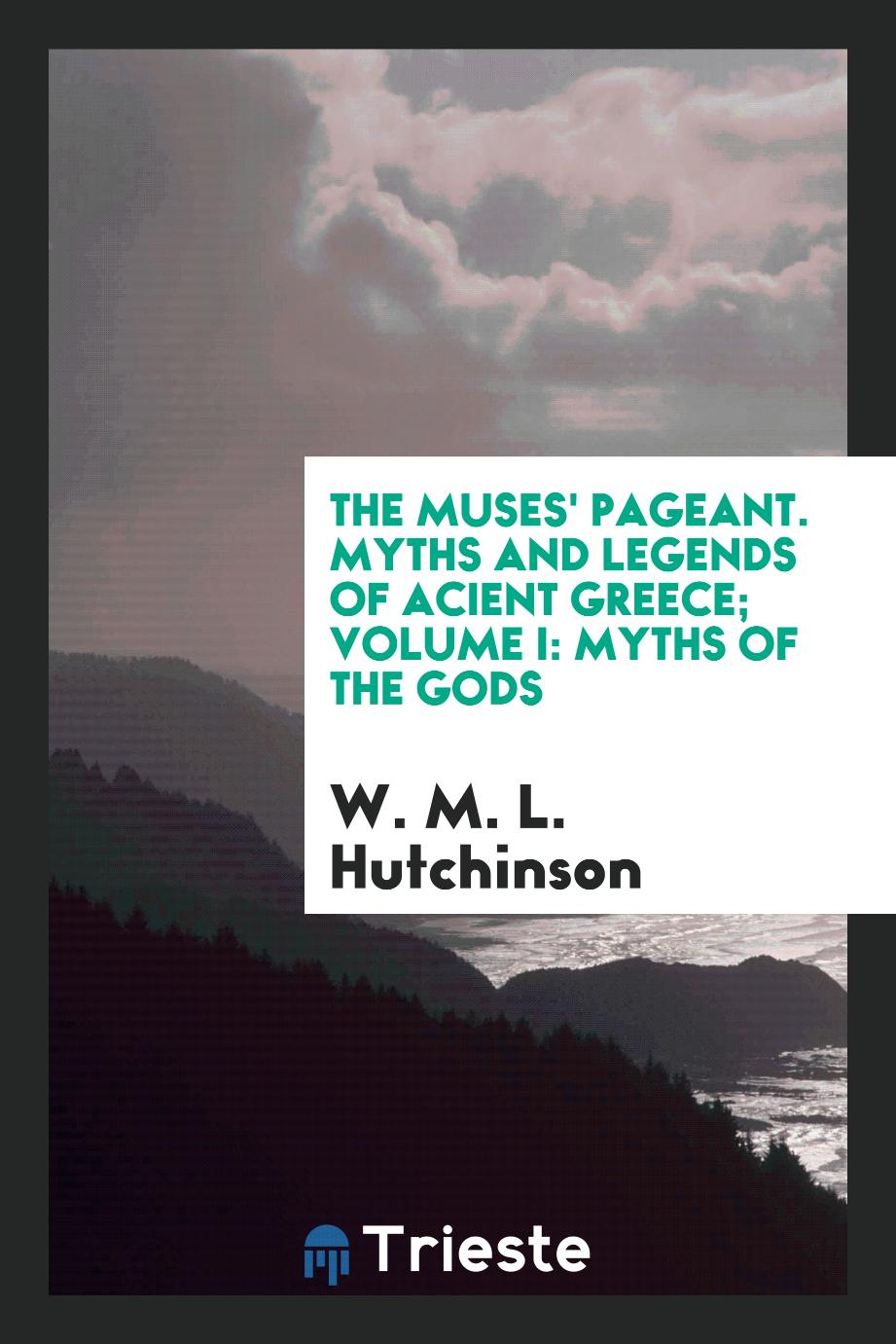 The muses' pageant. Myths and legends of acient Greece; Volume I: Myths of the Gods