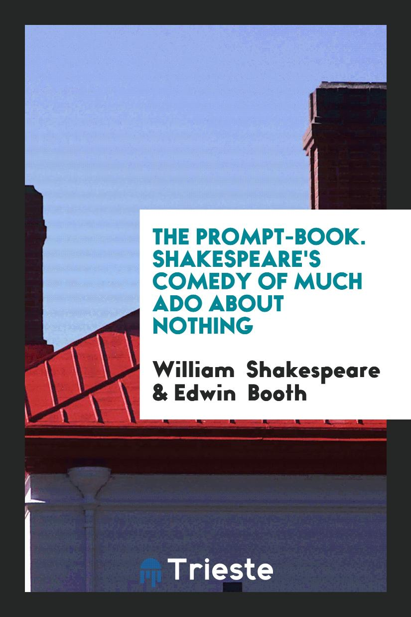 The Prompt-Book. Shakespeare's Comedy of Much Ado about Nothing