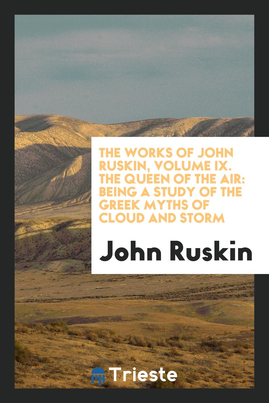 The Works of John Ruskin, Volume IX. The Queen of the Air: Being a Study of the Greek Myths of Cloud and Storm