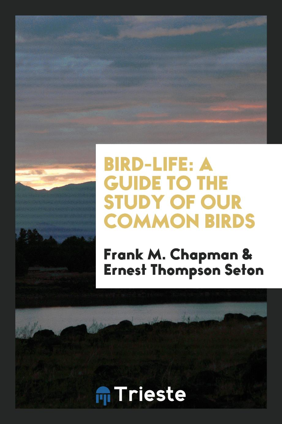 Bird-Life: A Guide to the Study of Our Common Birds