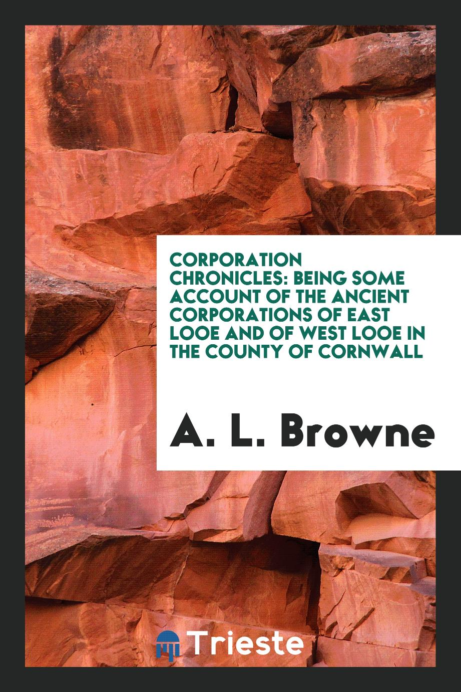 Corporation Chronicles: Being Some Account of the Ancient Corporations of East Looe and of West Looe in the County of Cornwall
