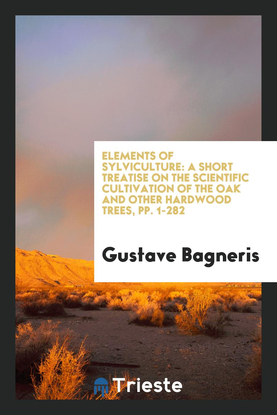 Elements of Sylviculture: A Short Treatise on the Scientific Cultivation of the Oak and Other Hardwood Trees, pp. 1-282