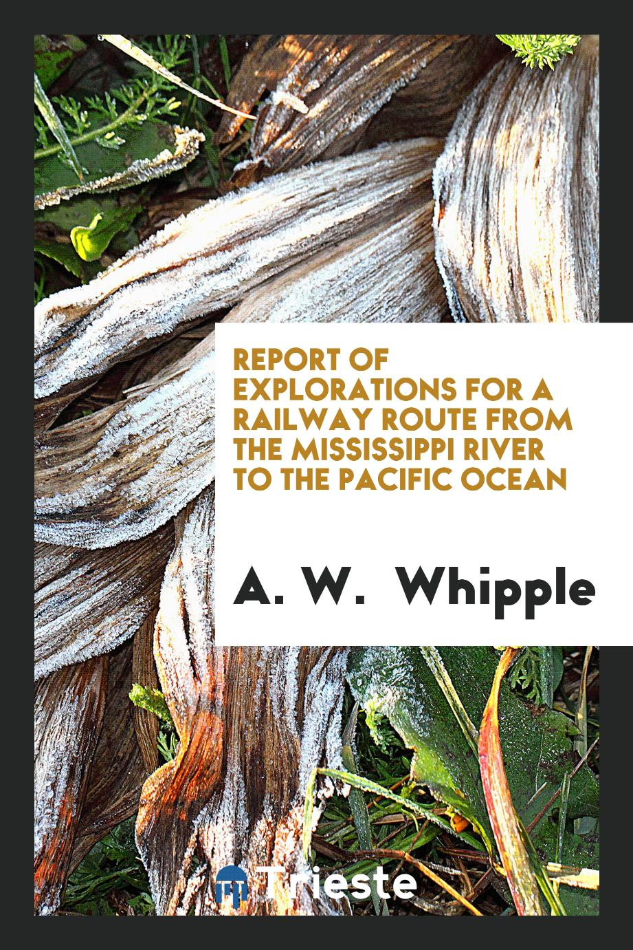 Report of Explorations for a railway route from the Mississippi river to the Pacific Ocean