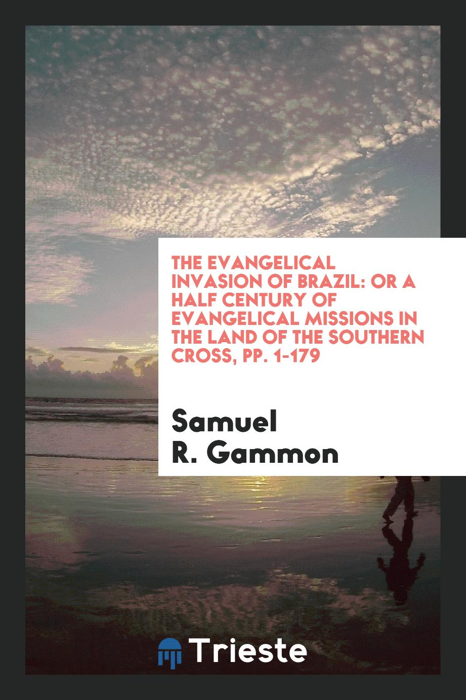The Evangelical Invasion of Brazil: Or a Half Century of Evangelical Missions in the Land of the Southern Cross, pp. 1-179