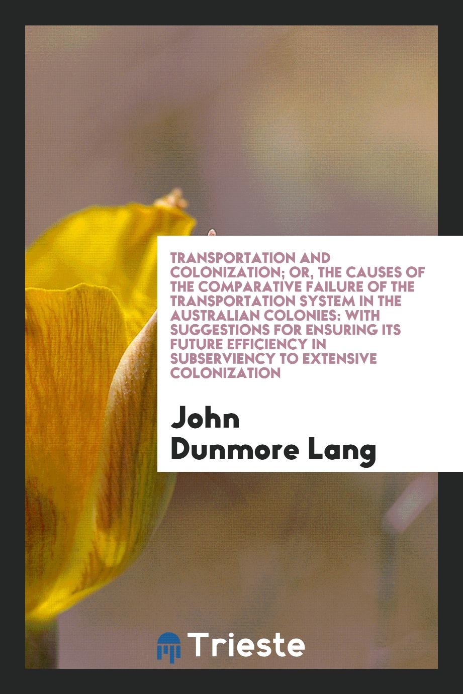 John Dunmore Lang - Transportation and Colonization; Or, the Causes of the Comparative Failure of the Transportation System in the Australian Colonies: With Suggestions for Ensuring Its Future Efficiency in Subserviency to Extensive Colonization