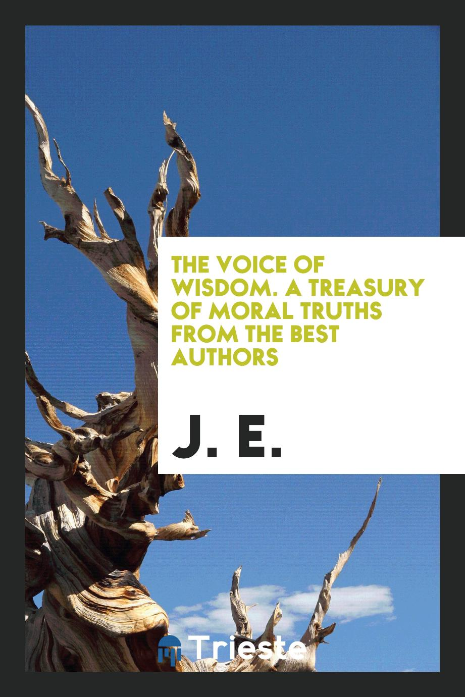 The Voice of Wisdom. A Treasury of Moral Truths from the Best Authors
