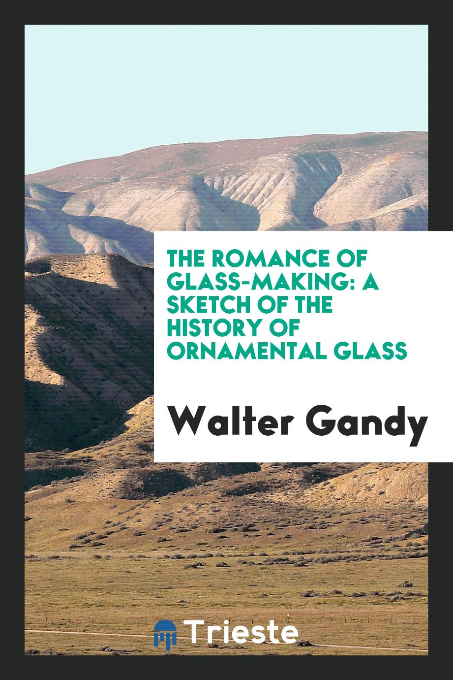 The Romance of Glass-Making: A Sketch of the History of Ornamental Glass