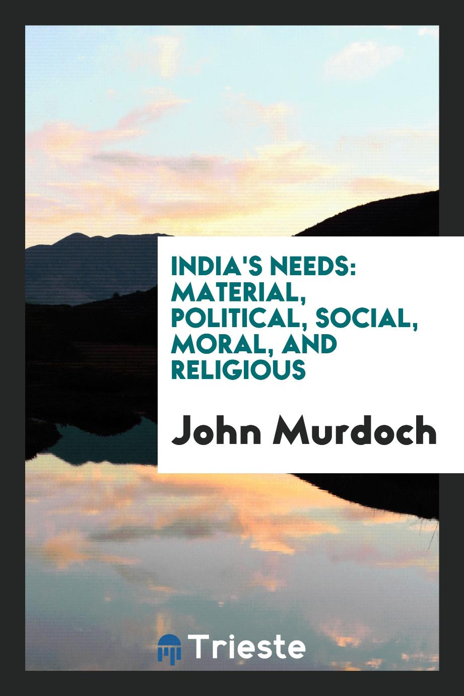India's Needs: Material, Political, Social, Moral, and Religious