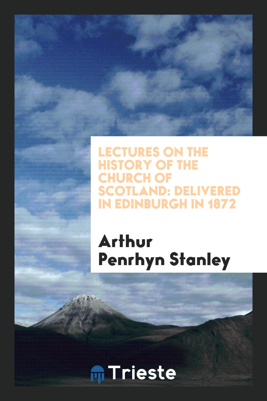 Lectures on the History of the Church of Scotland: Delivered in Edinburgh in 1872