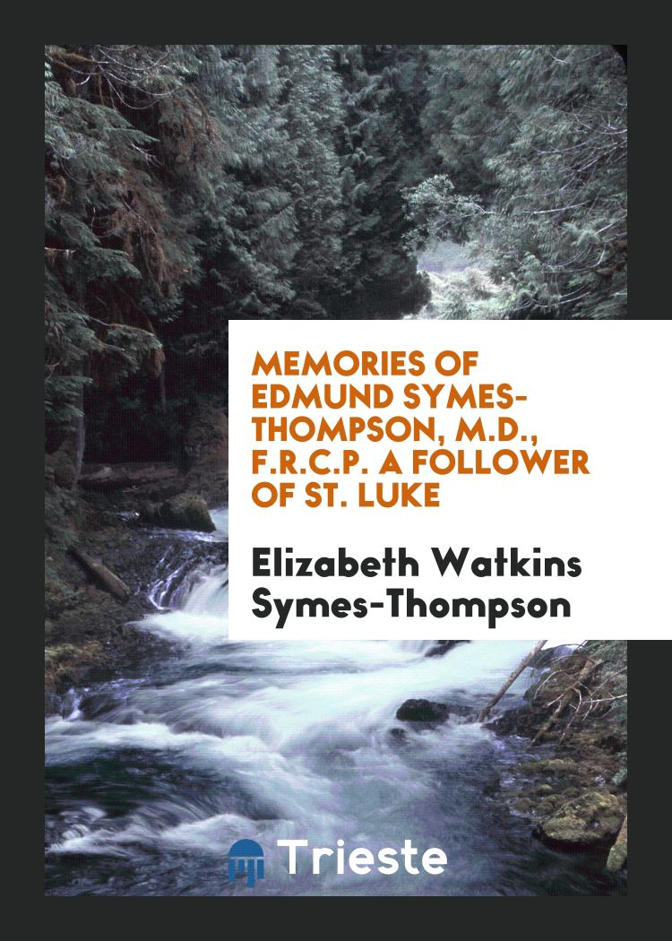 Memories of Edmund Symes-Thompson, M.D., F.R.C.P. A Follower of St. Luke