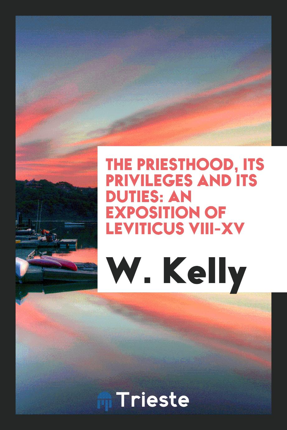 The Priesthood, Its Privileges and Its Duties: An Exposition of Leviticus VIII-XV