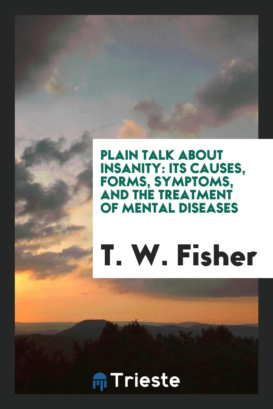 Plain Talk About Insanity: Its Causes, Forms, Symptoms, and the Treatment of Mental Diseases