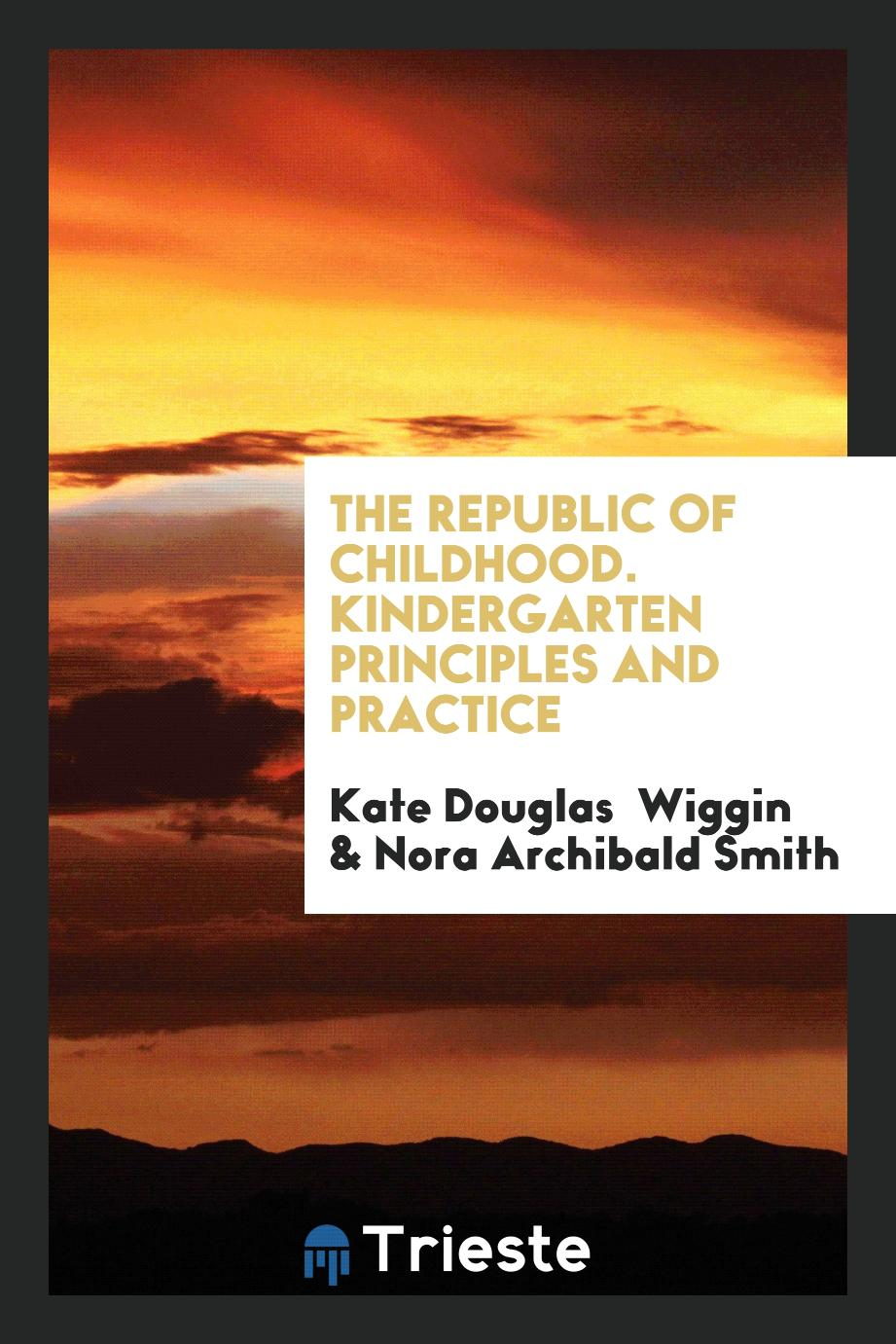 Kate Douglas Wiggin, Nora Archibald Smith - The republic of childhood. Kindergarten principles and practice