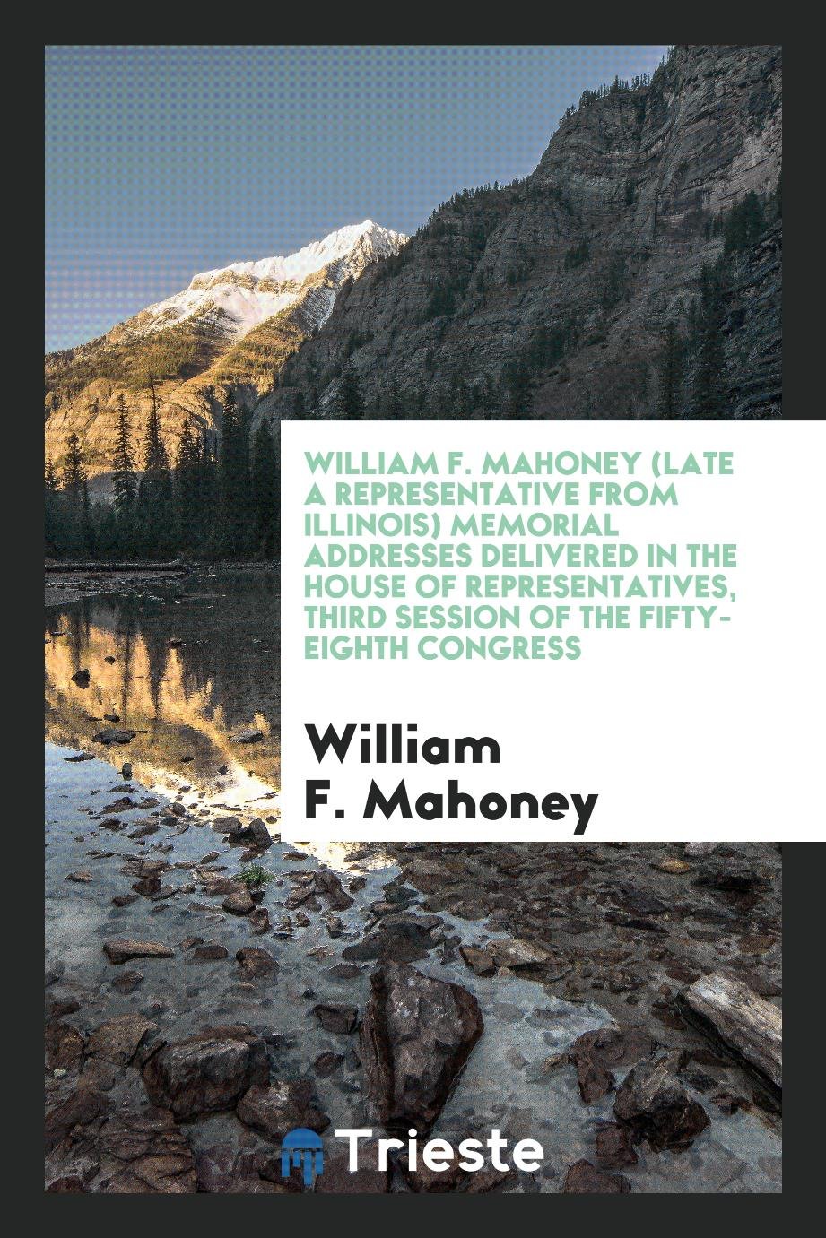 William F. Mahoney (late a representative from Illinois) Memorial addresses delivered in the House of Representatives, third session of the Fifty-eighth Congress