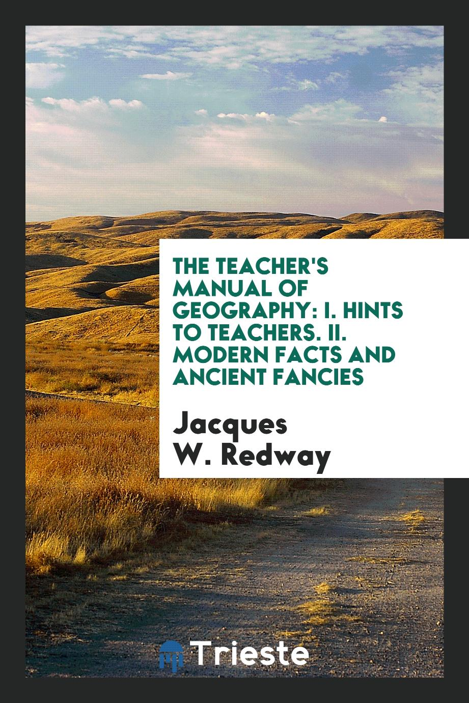 The Teacher's Manual of Geography: I. Hints to Teachers. II. Modern Facts and Ancient Fancies