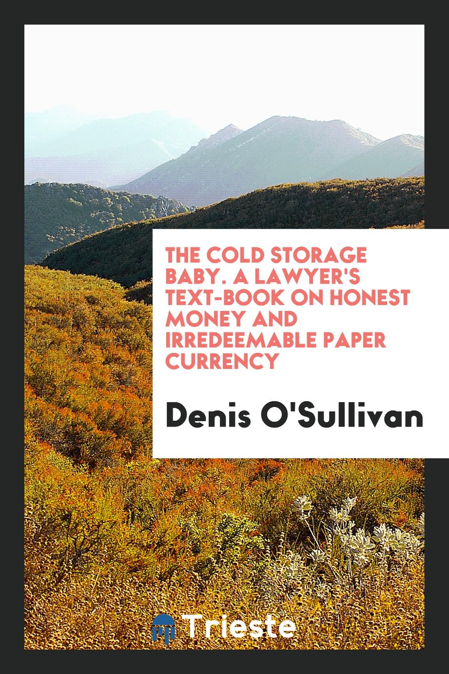 The Cold Storage Baby. A Lawyer's Text-Book on Honest Money and Irredeemable Paper Currency