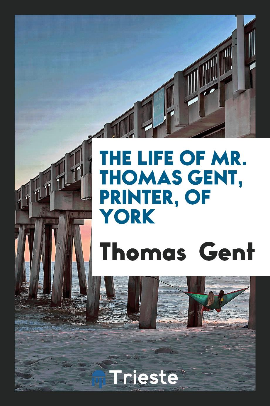 The Life of Mr. Thomas Gent, Printer, of York