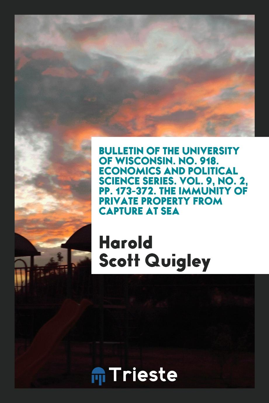 Bulletin of the University of Wisconsin. No. 918. Economics and Political Science Series. Vol. 9, No. 2, pp. 173-372. The Immunity of Private Property from Capture at Sea