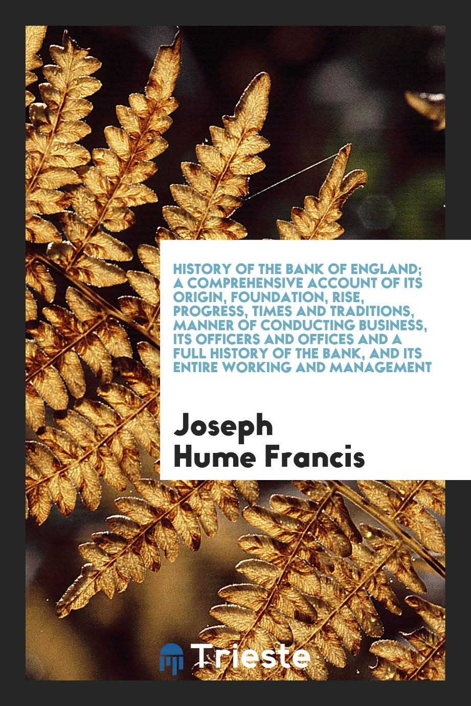 History of the Bank of England; A Comprehensive Account of Its Origin, Foundation, Rise, Progress, Times and Traditions, Manner of Conducting Business, Its Officers and Offices and a Full History of the Bank, and Its Entire Working and Management