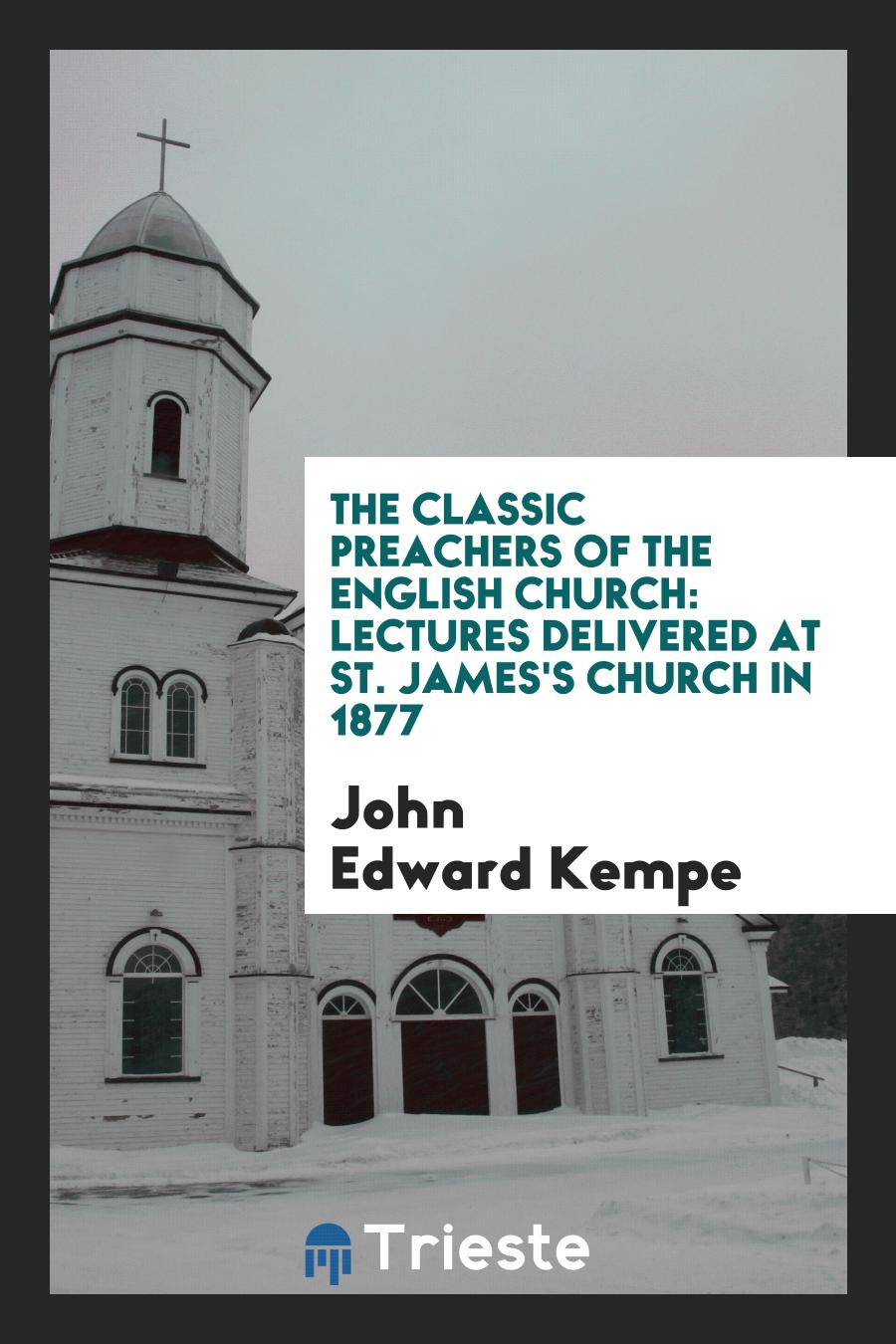 The Classic Preachers of the English Church: Lectures Delivered at St. James's Church in 1877