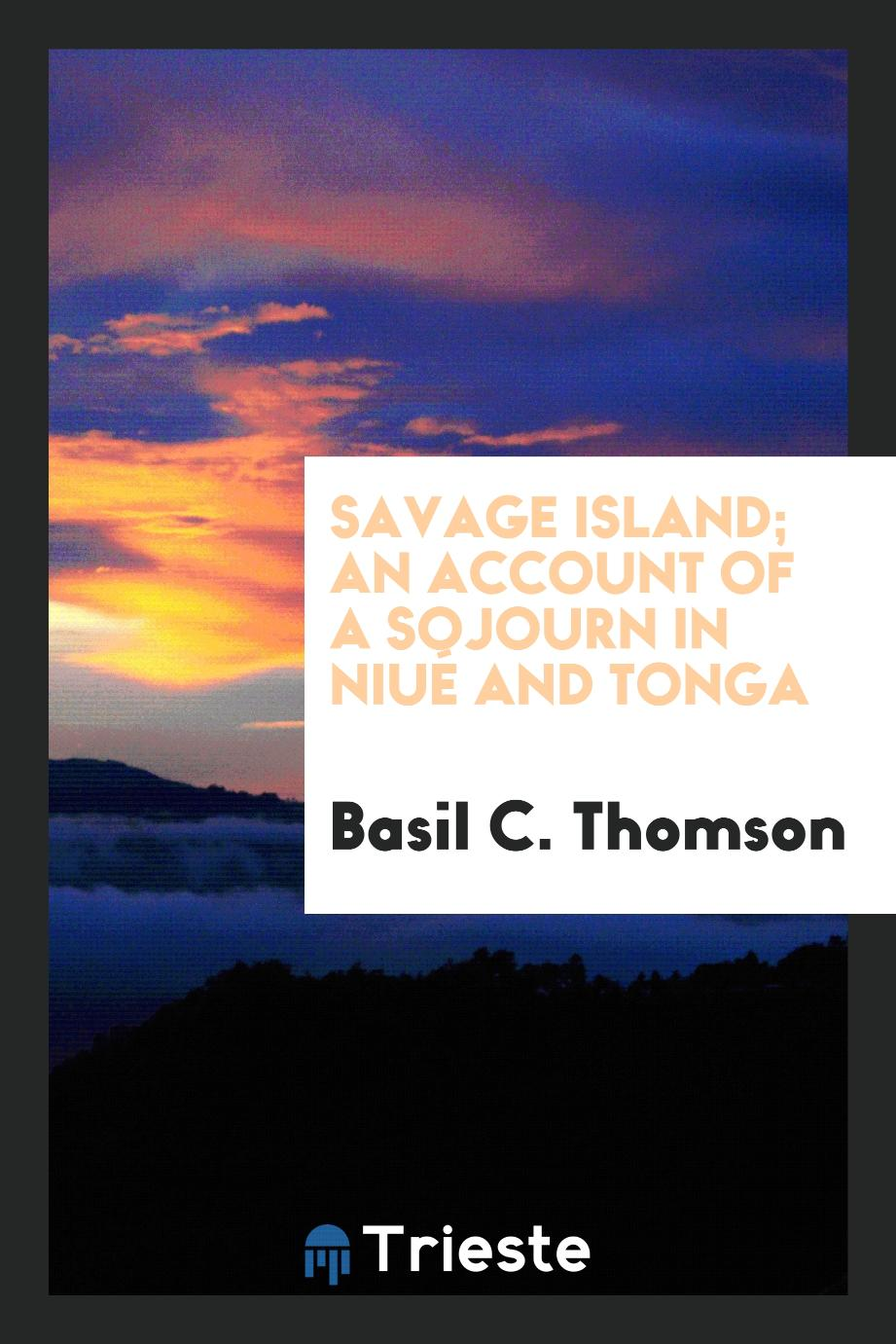 Basil C. Thomson - Savage Island; an account of a sojourn in Niué and Tonga