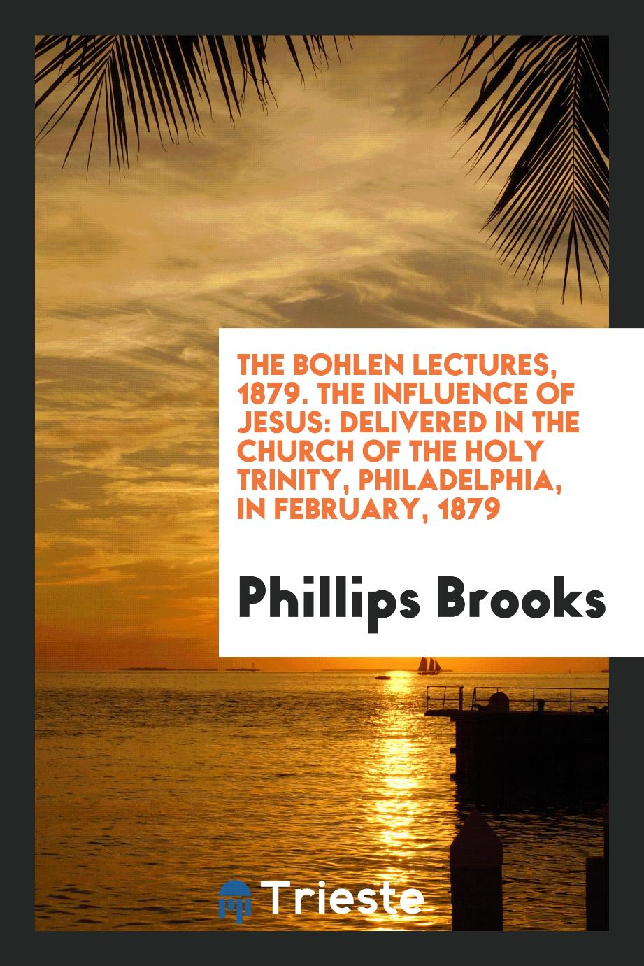 The Bohlen Lectures, 1879. The Influence of Jesus: Delivered in the Church of the Holy Trinity, Philadelphia, in February, 1879
