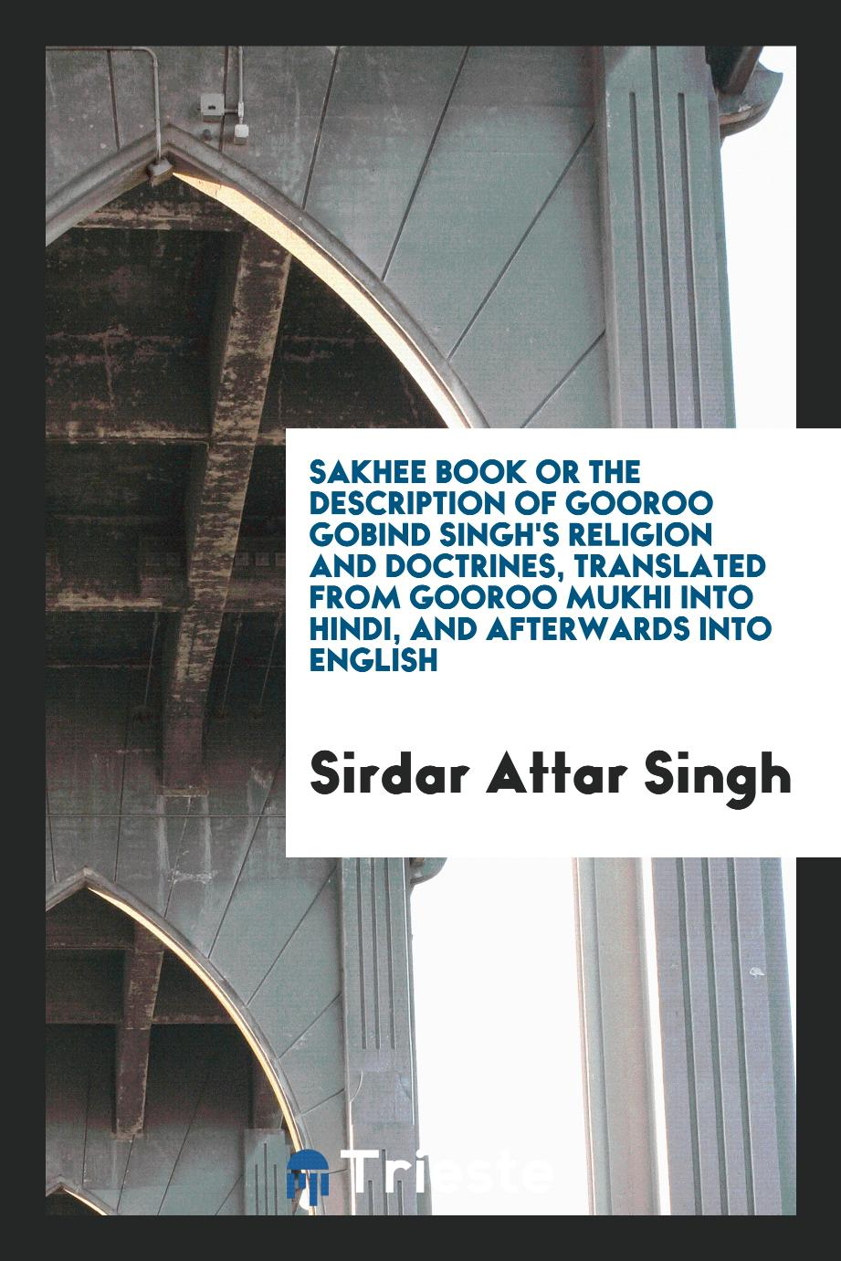 Sakhee Book or the Description of Gooroo Gobind Singh's Religion and Doctrines, Translated from Gooroo Mukhi into Hindi, and Afterwards into English