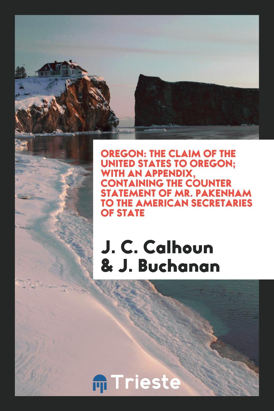 Oregon: The claim of the United States to Oregon; With an Appendix, containing the Counter Statement of Mr. Pakenham to the American Secretaries of State