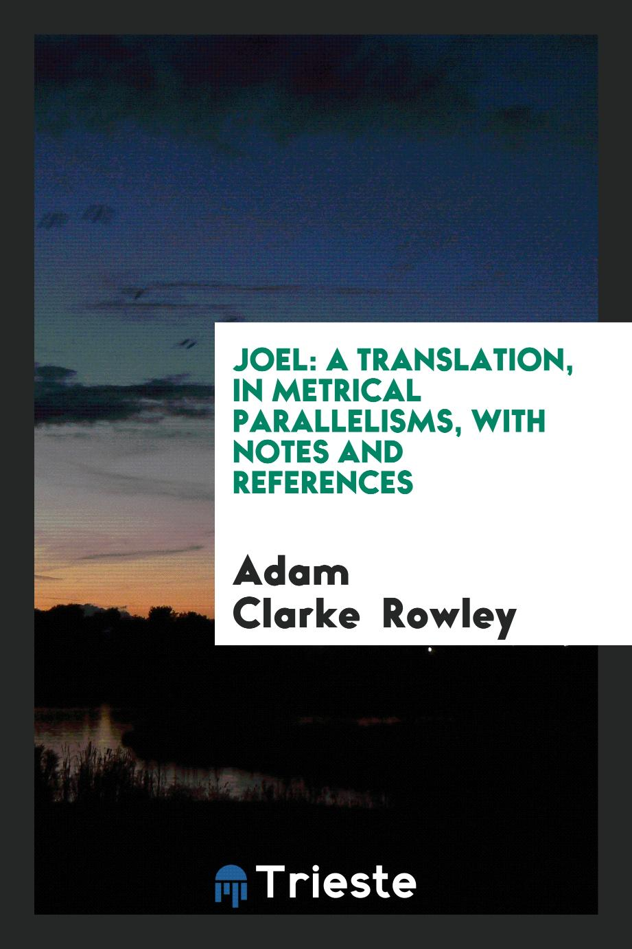 Joel: a translation, in metrical parallelisms, with notes and references