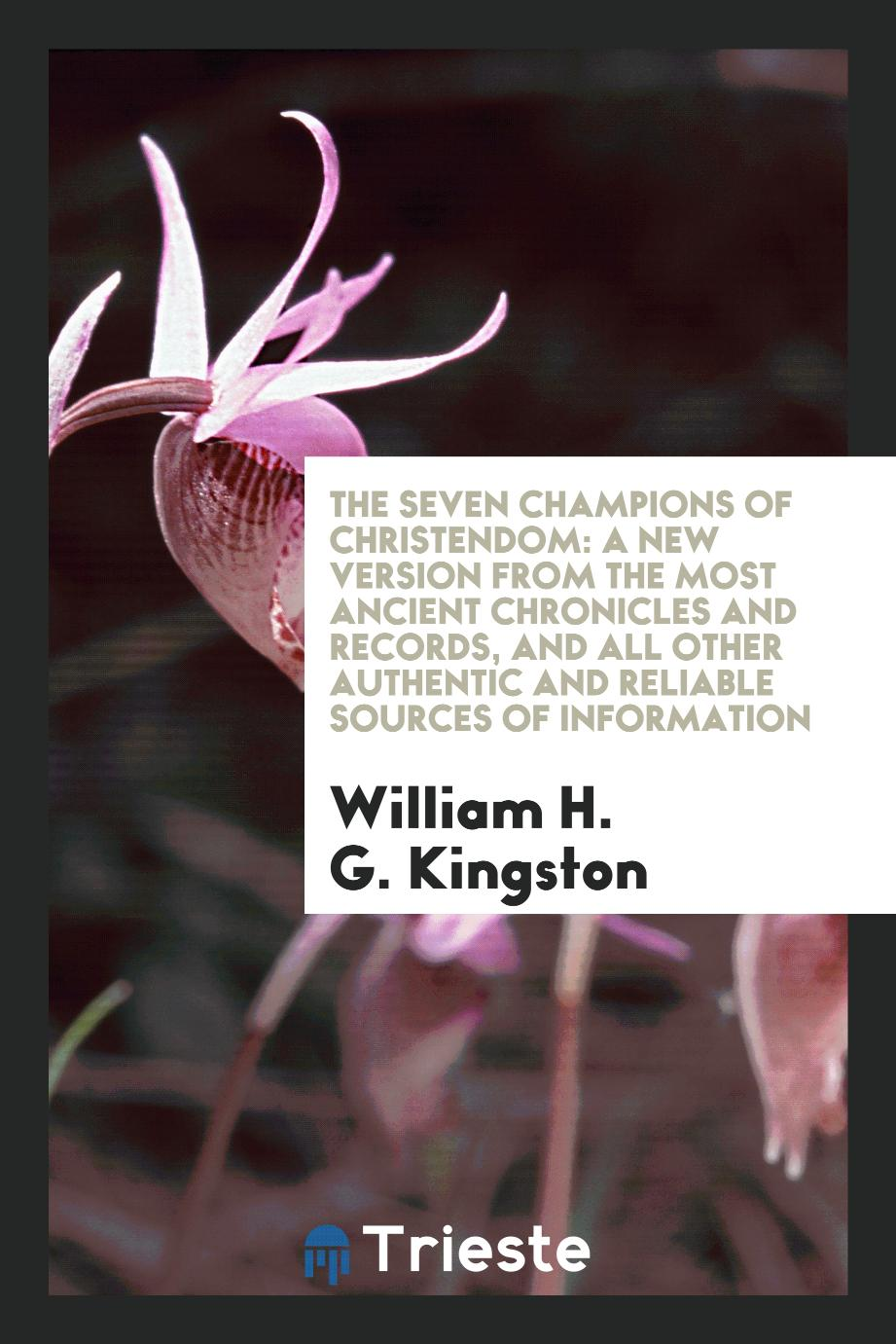 The Seven Champions of Christendom: A New Version from the Most Ancient Chronicles and Records, and All Other Authentic and Reliable Sources of Information