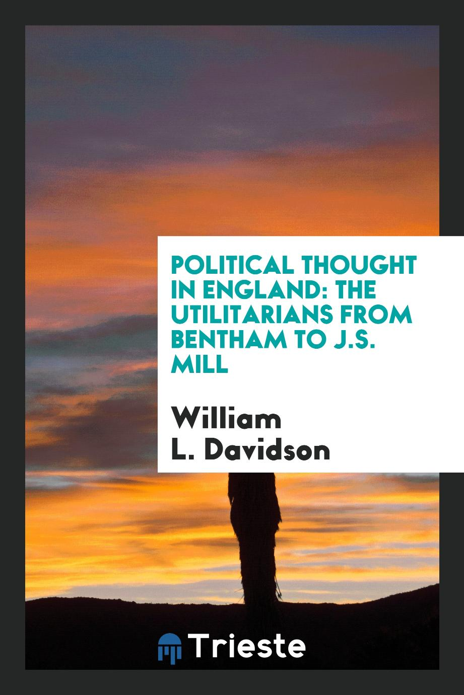 Political thought in England: the Utilitarians from Bentham to J.S. Mill