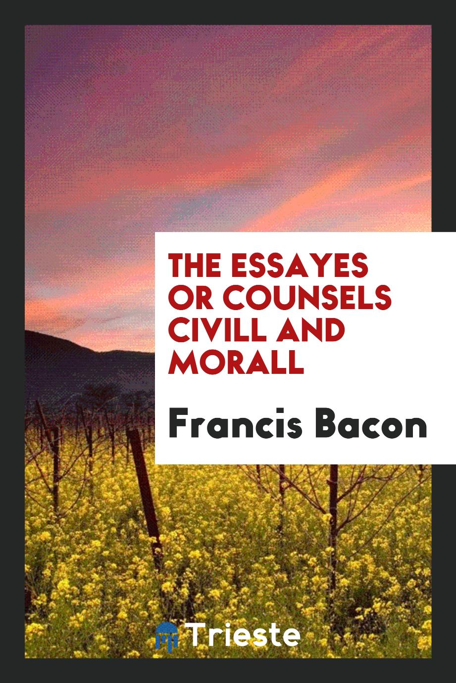 The essayes or counsels civill and morall