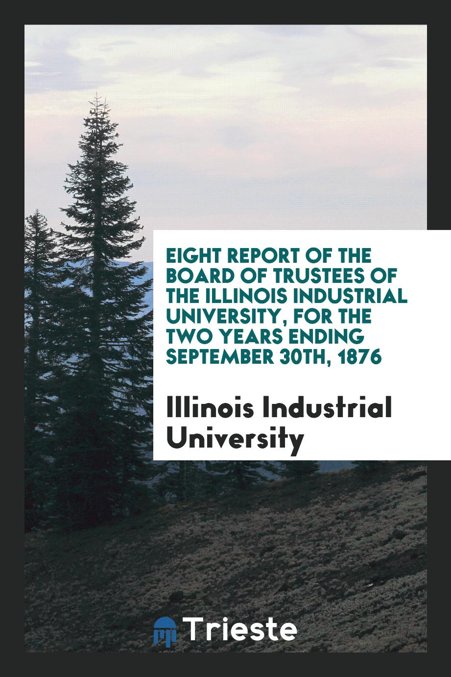 Eight Report of the Board of Trustees of the Illinois Industrial University, for the Two Years Ending September 30th, 1876