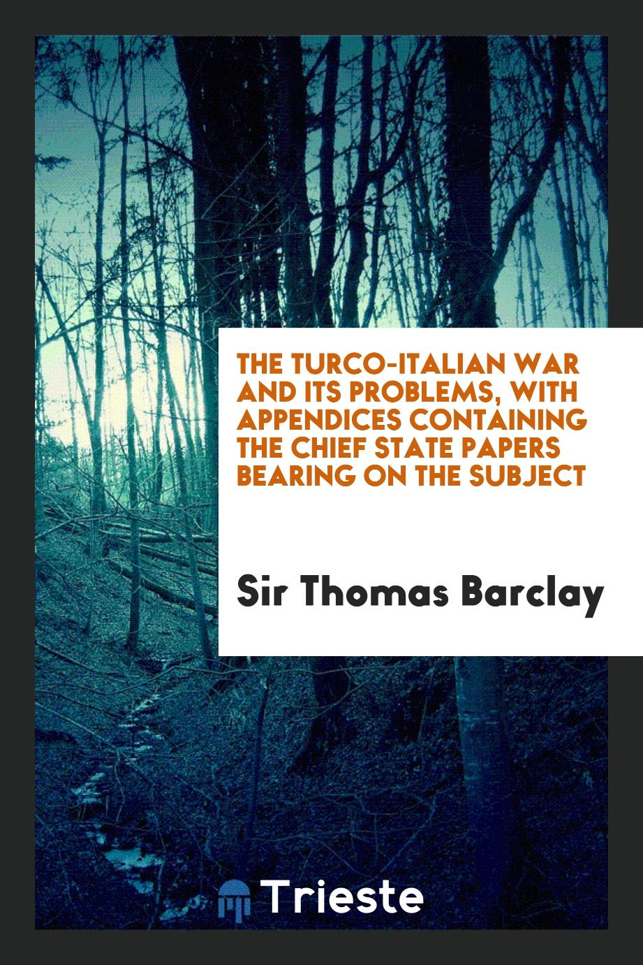 The Turco-Italian War and its problems, with appendices containing the chief state papers bearing on the subject