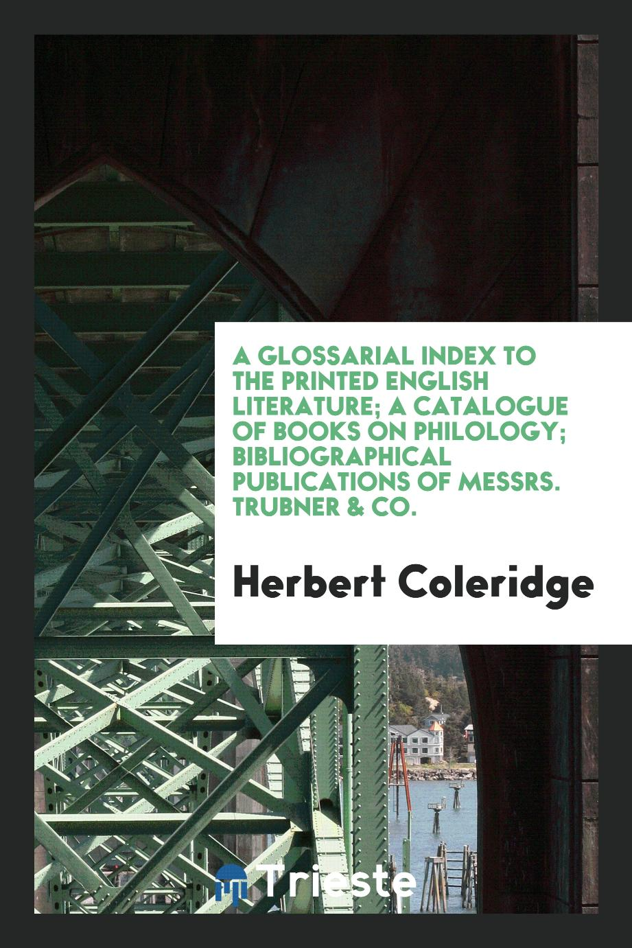 A glossarial index to the printed English literature; A catalogue of books on philology; Bibliographical publications of Messrs. Trubner & Co.