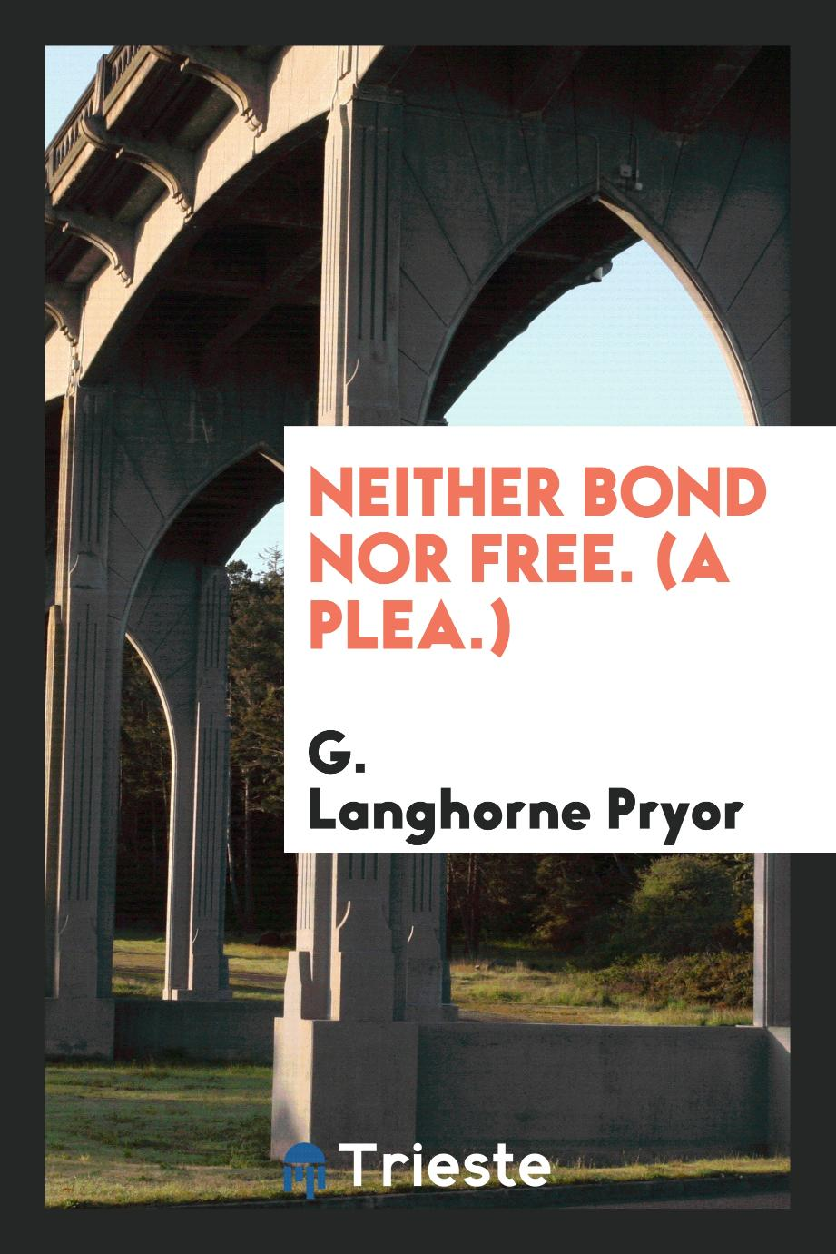 Neither bond nor free. (A plea.)