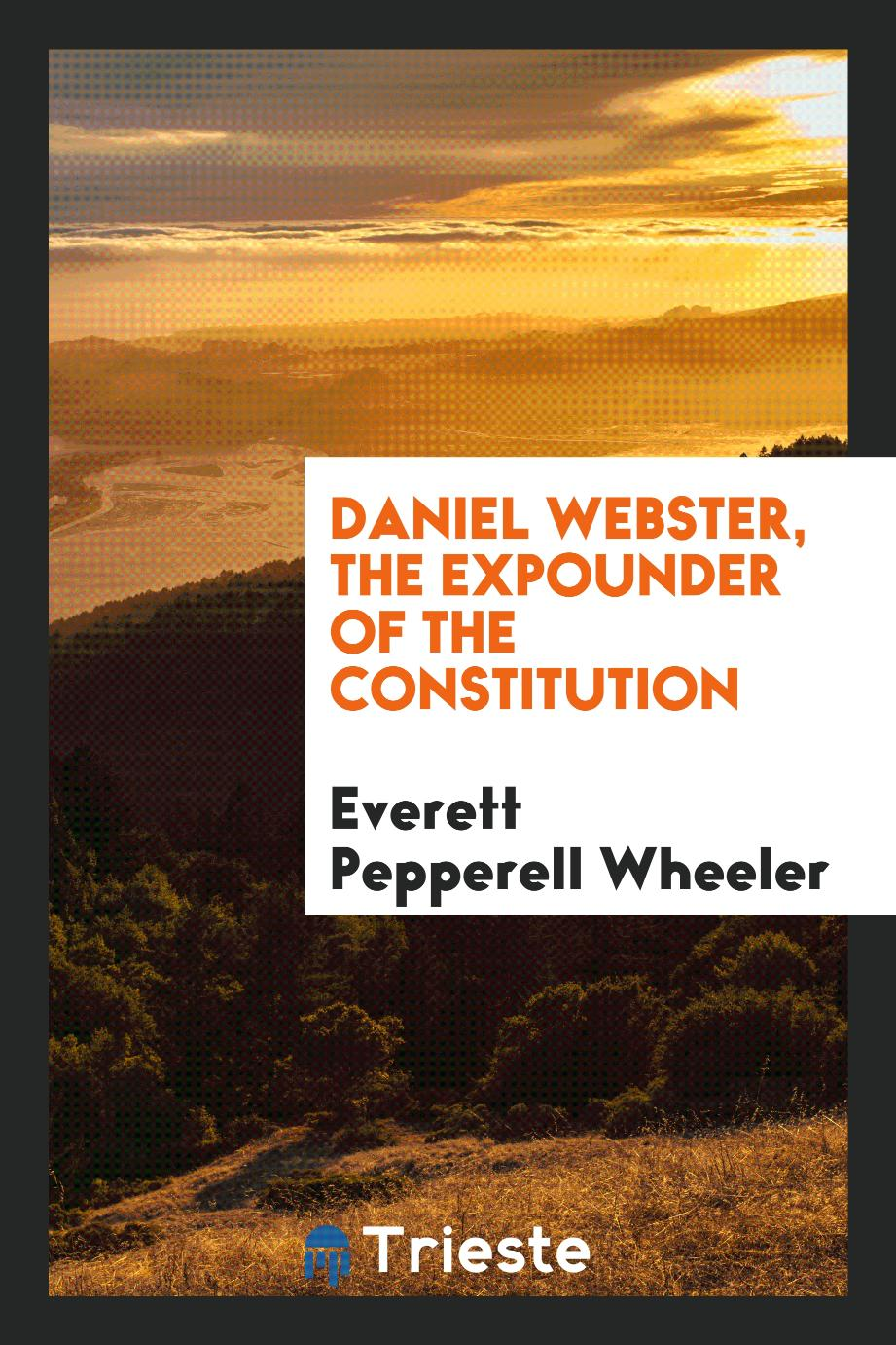 Daniel Webster, the expounder of the Constitution