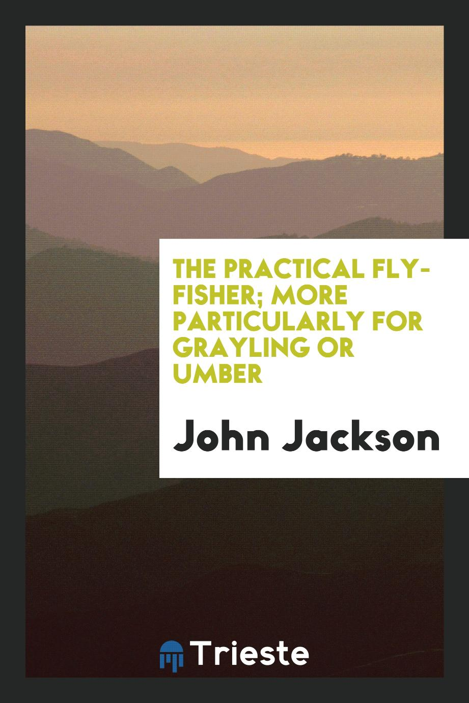 The Practical Fly-fisher; More Particularly for Grayling Or Umber