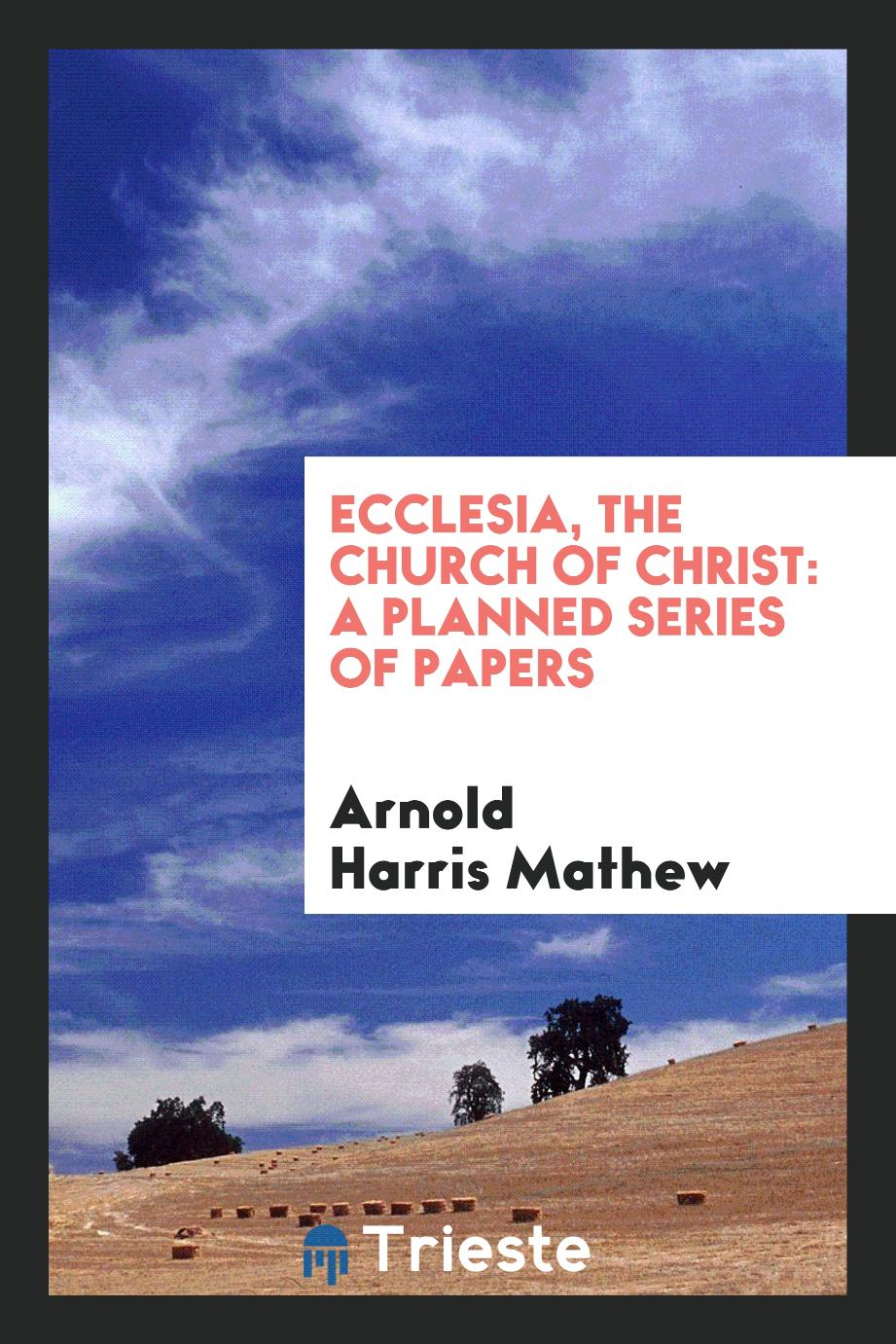 Ecclesia, the church of Christ: a planned series of papers
