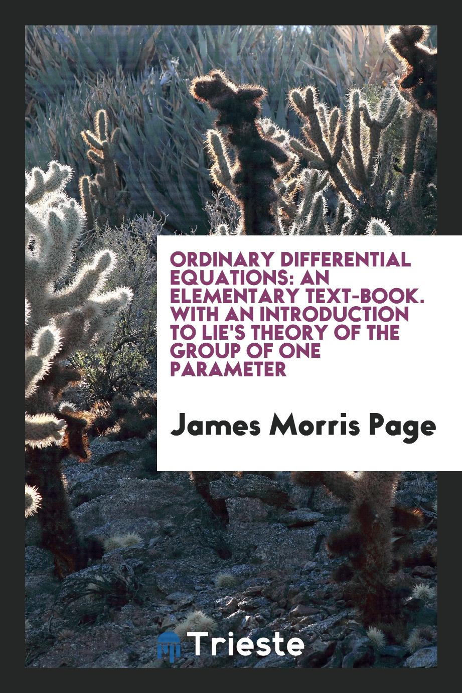 Ordinary differential equations: an elementary text-book. With an introduction to Lie's theory of the group of one parameter