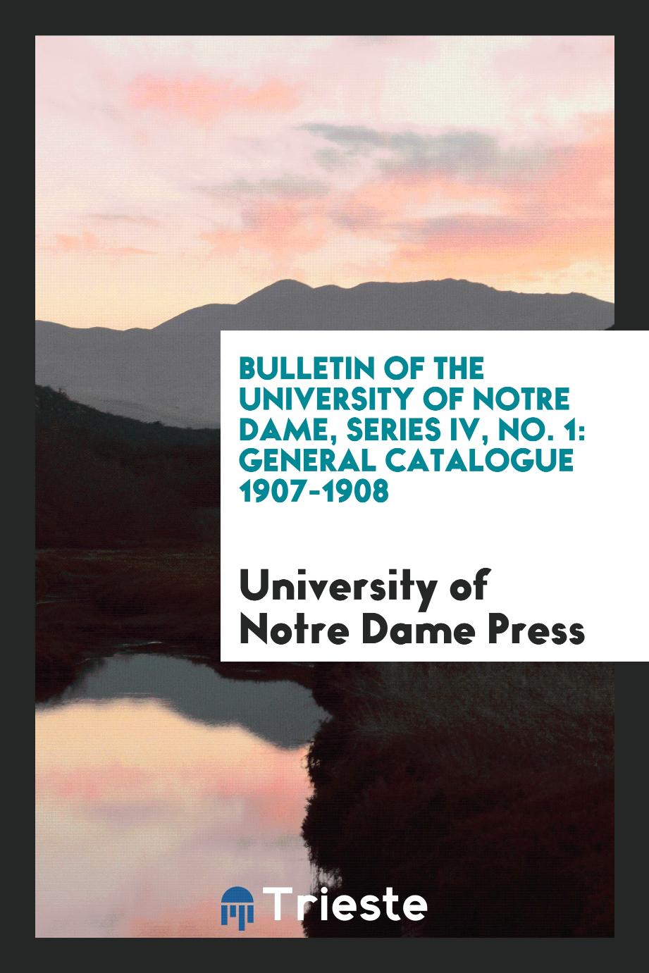 Bulletin of the University of Notre Dame, Series IV, No. 1: General Catalogue 1907-1908