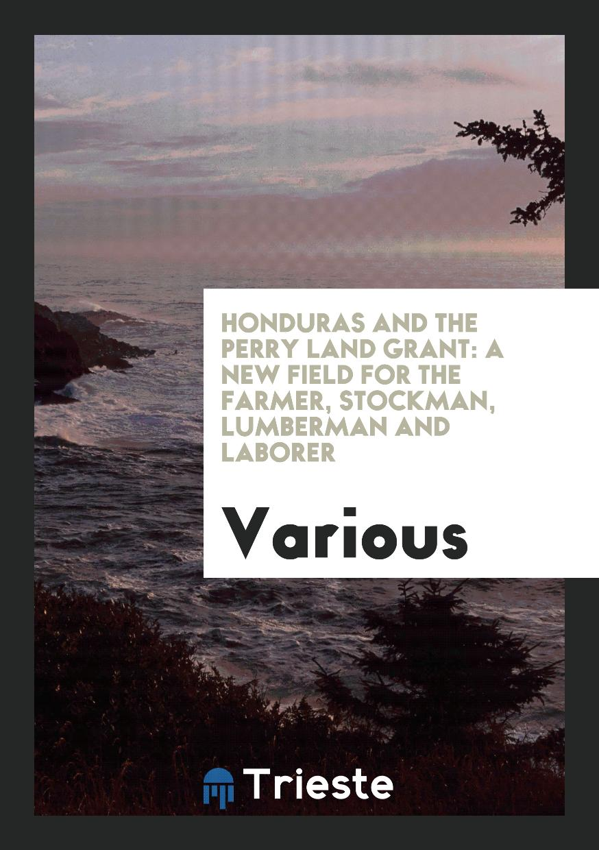Honduras and the Perry Land Grant: A New Field for the Farmer, Stockman, Lumberman and Laborer