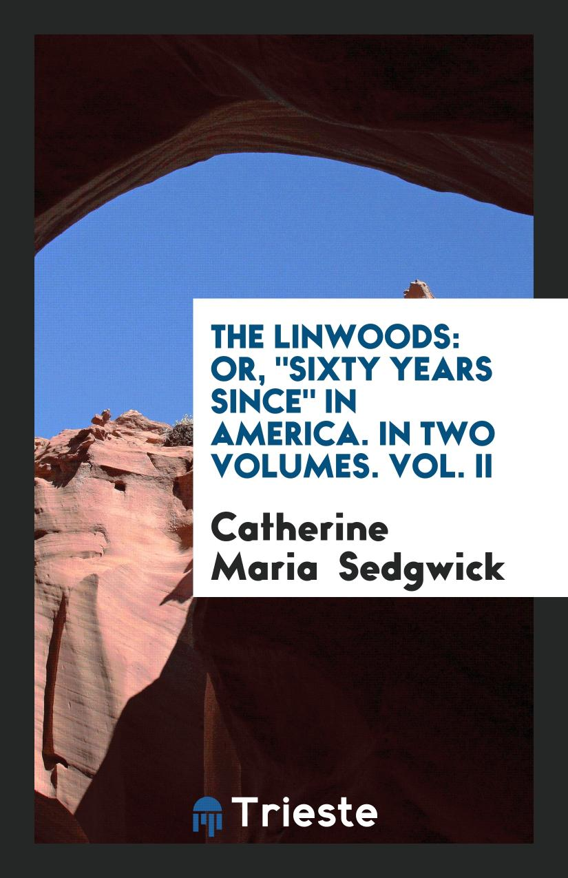 "The Linwoods: Or, ""Sixty Years Since"" in America. In Two Volumes. Vol. II"