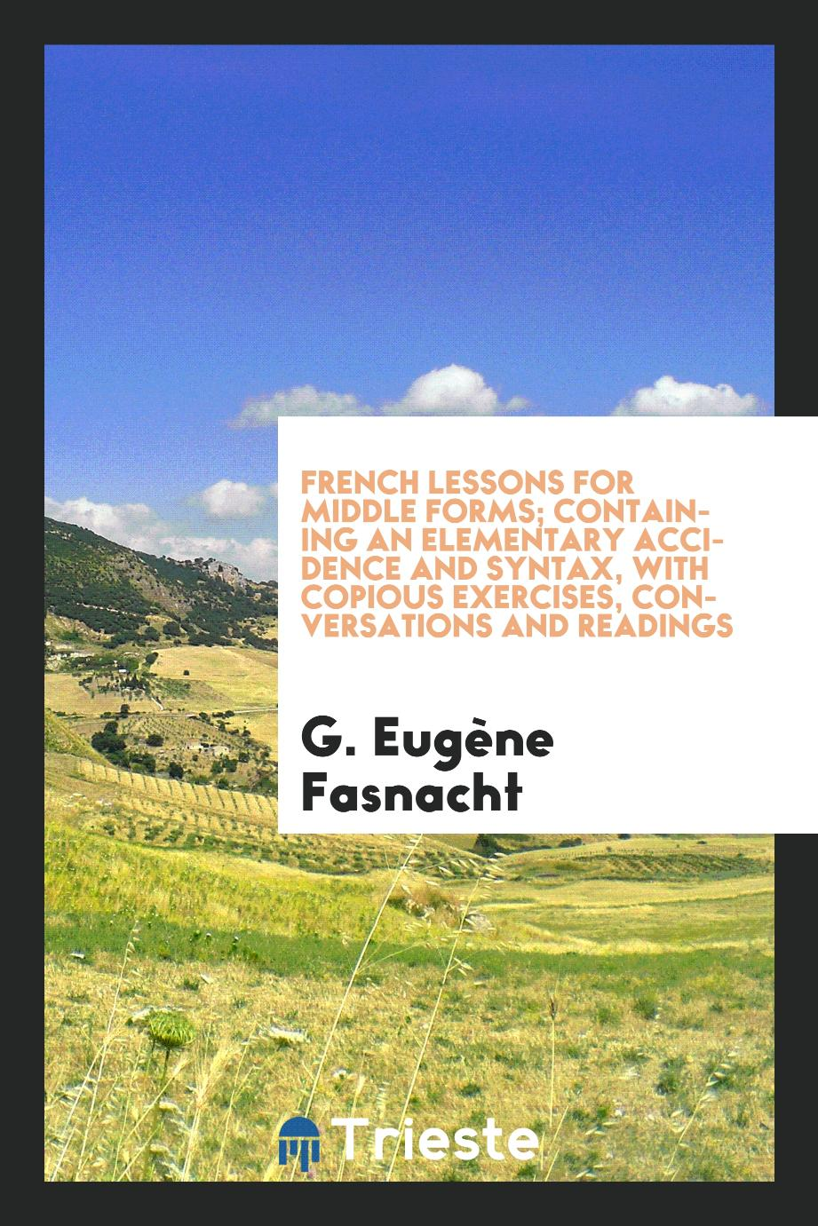 French lessons for middle forms; containing an elementary accidence and syntax, with copious exercises, conversations and readings