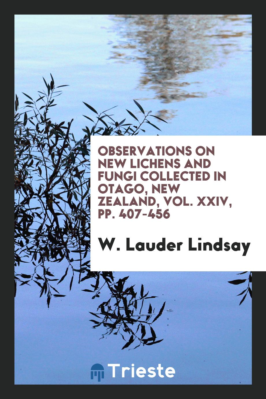 W. Lauder Lindsay - Observations on new lichens and fungi collected in Otago, New Zealand, Vol. XXIV, pp. 407-456