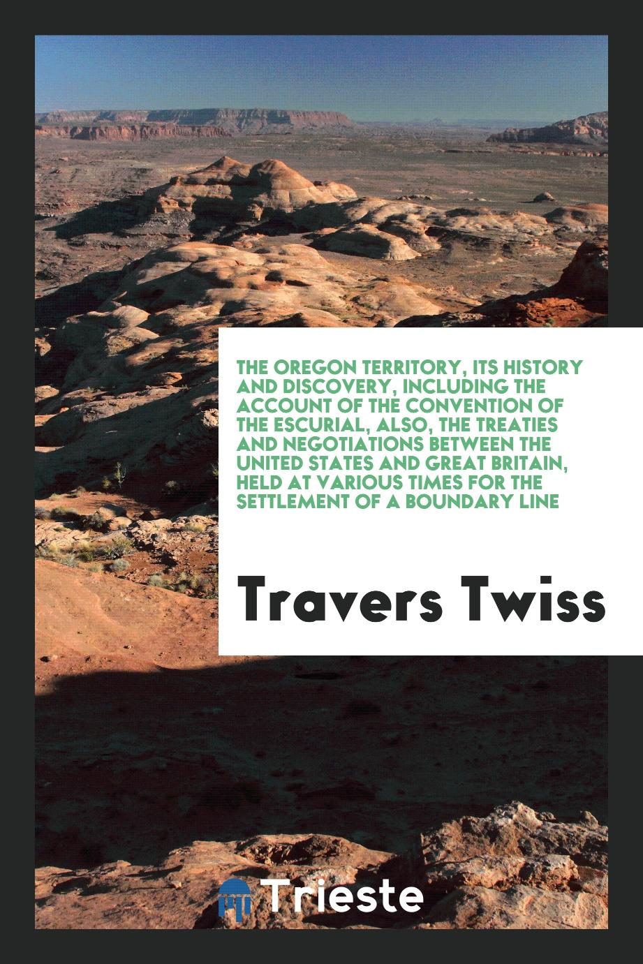 The Oregon Territory, Its History and Discovery, Including the Account of the Convention of the Escurial, Also, the Treaties and Negotiations Between the United States and Great Britain, Held at Various Times for the Settlement of a Boundary Line